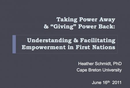"Taking Power Away and ""Giving"" Power Back: Understanding and Facilitating Empowerment in First Nations by  Heather Schmidt, Cape Breton University"