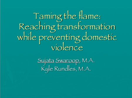 Taming the flame: Reaching transformation while preventing domestic violence by  Sujata Swaroop, M.A. & Kyle Rundles, M.A.